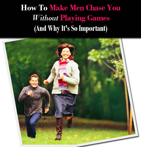 How To Make Men Chase You Without Playing Games (and Why It's So Important)